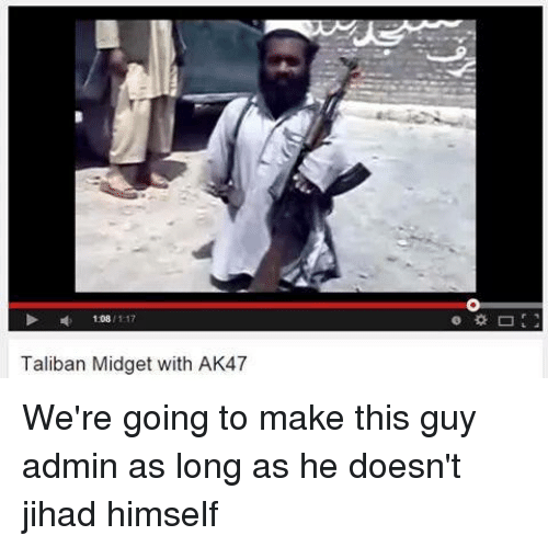 Dank Memes, Taliban, and Go To: 1108  117  Taliban Midget with AK47 We're going to make this guy admin as long as he doesn't jihad himself