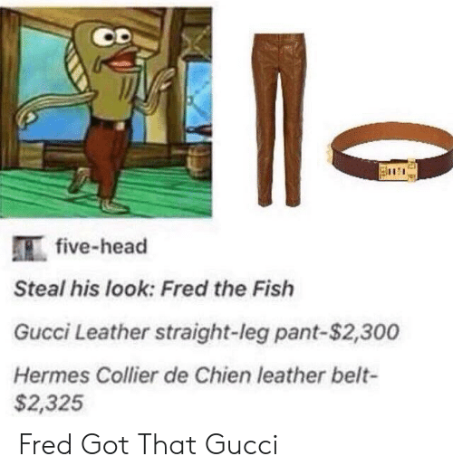 Steal His Look: 111:111  five-head  Steal his look: Fred the Fish  Gucci Leather straight-leg pant-$2,300  Hermes Collier de Chien leather belt-  $2,325 Fred Got That Gucci