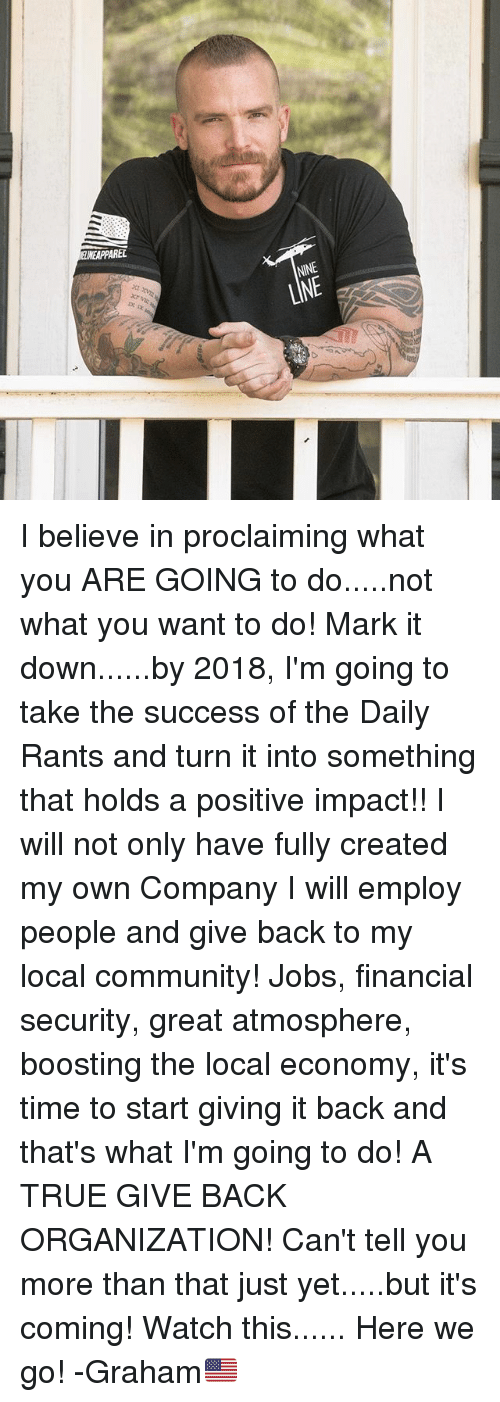 Community, Memes, and True: 111  REL  NINE  LINE  IXIXMO I believe in proclaiming what you ARE GOING to do.....not what you want to do! Mark it down......by 2018, I'm going to take the success of the Daily Rants and turn it into something that holds a positive impact!! I will not only have fully created my own Company I will employ people and give back to my local community! Jobs, financial security, great atmosphere, boosting the local economy, it's time to start giving it back and that's what I'm going to do! A TRUE GIVE BACK ORGANIZATION! Can't tell you more than that just yet.....but it's coming! Watch this...... Here we go! -Graham🇺🇸