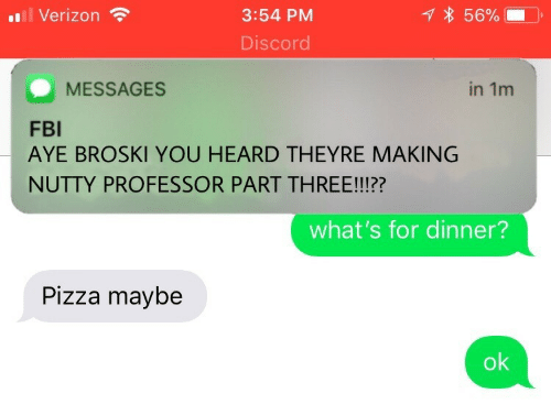 Whats For Dinner: 111 Verizon  * 56%  3:54 PM  Discor  MESSAGES  in 1m  FBI  AYE BROSKI YOU HEARD THEYRE MAKING  NUTTY PROFESSOR PART THREE!!!??  what's for dinner?  Pizza maybe  ok