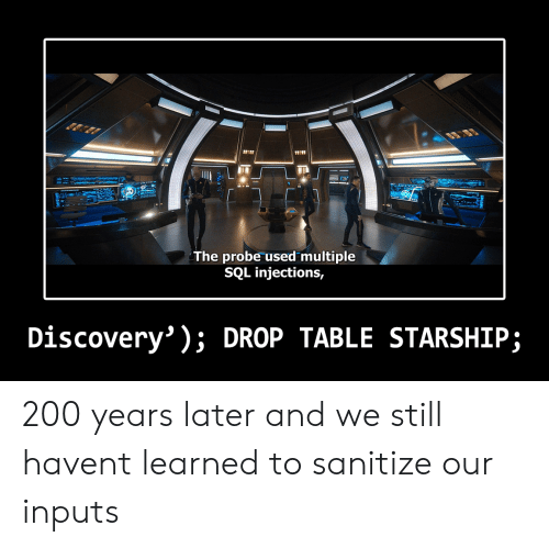 bailey jay: 11101  The probe used multiple  SQL injections,  Discovery' ); DROP TABLE STARSHIP; 200 years later and we still havent learned to sanitize our inputs