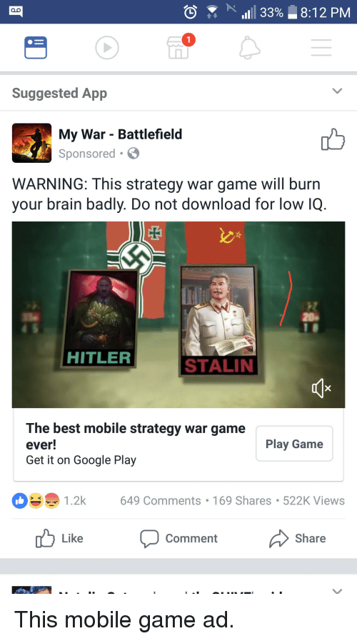 Stalinator: 1111 33%  8:12 PM  Suggested App  My War - Battlefield  Sponsored  WARNING: This strategy war game will burn  your brain badly. Do not download for low IQ.  HITLER  STALIN  The best mobile strategy war game  ever!  Get it on Google Play  Play Game  649 Comments 169 Shares 522K Views  Like  Comment  Share This mobile game ad.