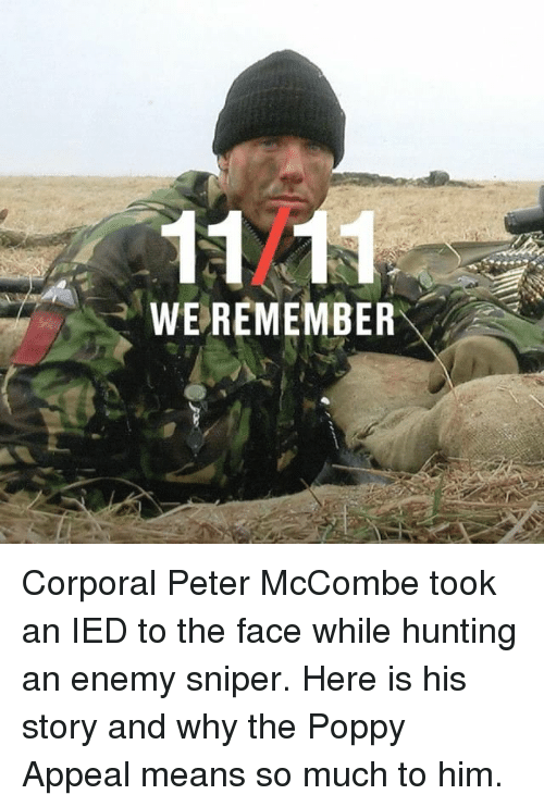 ied: 1121  WEREMEMBER Corporal Peter McCombe took an IED to the face while hunting an enemy sniper. Here is his story and why the Poppy Appeal means so much to him.