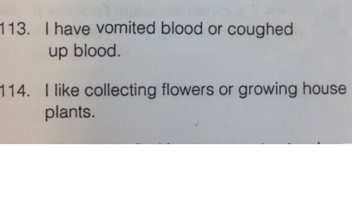 plants: 113. I have vomited blood or coughed  up blood.  I like collecting flowers or growing house  plants.  114.