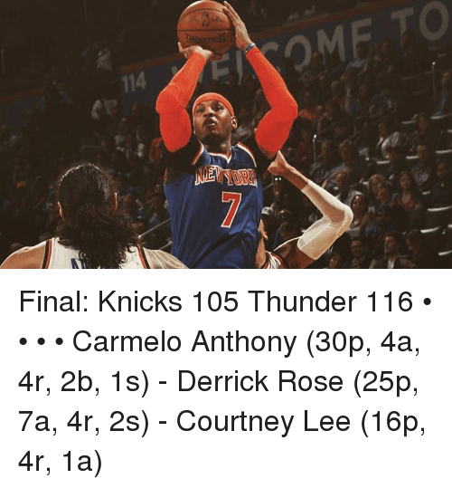 Carmelo Anthony, Derrick Rose, and New York Knicks: 114 Final: Knicks 105 Thunder 116 • • • • Carmelo Anthony (30p, 4a, 4r, 2b, 1s) - Derrick Rose (25p, 7a, 4r, 2s) - Courtney Lee (16p, 4r, 1a)