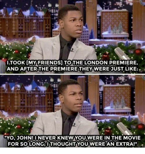 """Friends: 114  ITOOK [MY FRIENDS] TOTHE LONDON PREMIERE.  AND AFTER THE PREMIERETHEY WERE JUST LIKE:.  NIC  YO,JOHN! INEVER KNEWYOUWERE IN THE MOVIE  FOR SO LONG: ITHOUGHTYOUWERE AN EXTRA!"""""""