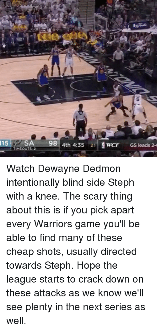 Basketball, Golden State Warriors, and Sports: 115  SA  98  4th 4:35 21  WCF  GS leads 2-  TIMEOUTS: 2 Watch Dewayne Dedmon intentionally blind side Steph with a knee. The scary thing about this is if you pick apart every Warriors game you'll be able to find many of these cheap shots, usually directed towards Steph. Hope the league starts to crack down on these attacks as we know we'll see plenty in the next series as well.