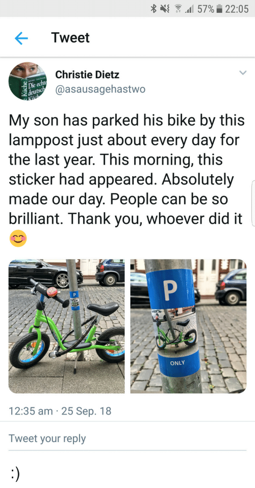 Christie: {  .1157%| 22:05  Tweet  Christie Dietz  @asausagehastwo  deuts  My son has parked his bike by this  lamppost just about every day for  the last year. This morning, this  sticker had appeared. Absolutely  made our day. People can be so  brilliant. Thank you, whoever did it  ONLY  12:35 am 25 Sep. 18  Tweet your reply :)