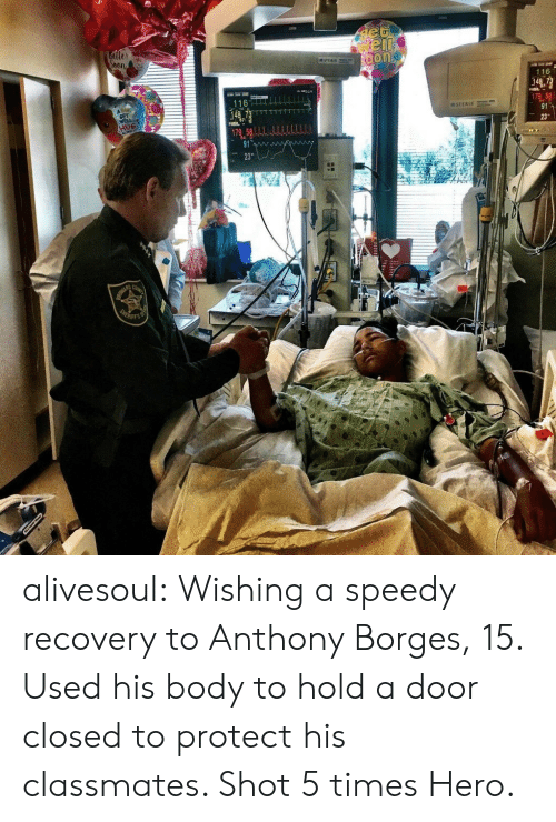 speedy: 116  116 alivesoul:  Wishing a speedy recovery to Anthony Borges, 15.  Used his body to hold a door closed to protect his classmates.  Shot 5 times  Hero.