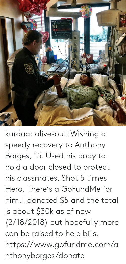speedy: 116  116 kurdaa:  alivesoul: Wishing a speedy recovery to Anthony Borges, 15.  Used his body to hold a door closed to protect his classmates.  Shot 5 times  Hero. There's a GoFundMe for him. I donated $5 and the total is about $30k as of now (2/18/2018) but hopefully more can be raised to help bills. https://www.gofundme.com/anthonyborges/donate