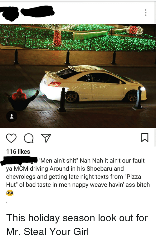 """Ass, Bad, and Bitch: 116 likes  """"Men ain't shit"""" Nah Nah it ain't our fault  ya MCM driving Around in his Shoebaru and  chevrolegs and getting late night texts from """"Pizza  Hut"""" ol bad taste in men nappy weave havin ass bitch This holiday season look out for Mr. Steal Your Girl"""