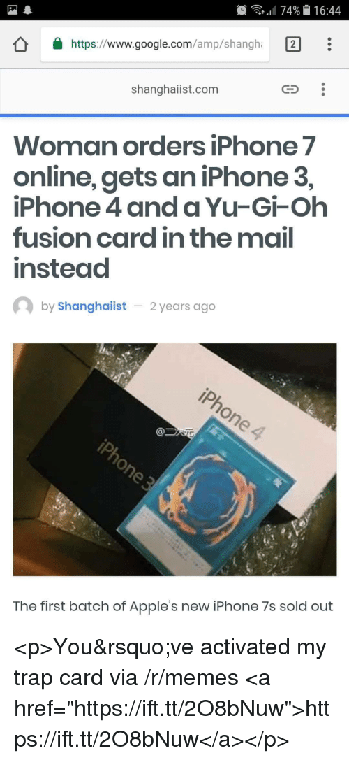 "Google, Iphone, and Memes: .1174% 16:44  https://www.google.com/amp/shangh 2  shanghaiist.com  Woman orders iPhone 7  online, gets an iPhone 3,  iPhone 4 and a Yu-Gi-Oh  fusion card in the mail  instead  by Shanghaiist  2years ago  The first batch of Apple's new iPhone 7s sold out <p>You've activated my trap card via /r/memes <a href=""https://ift.tt/2O8bNuw"">https://ift.tt/2O8bNuw</a></p>"