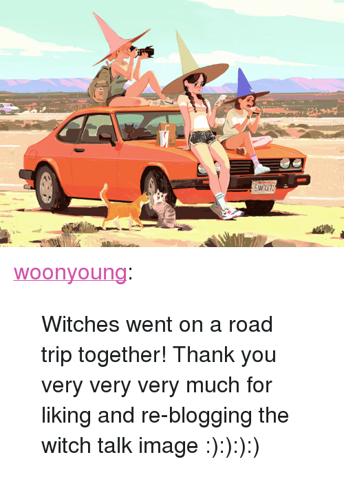 "blogging: 118  rS <p><a href=""https://woonyoung.tumblr.com/post/145072101337/witches-went-on-a-road-trip-together-thank-you"" class=""tumblr_blog"">woonyoung</a>:</p>  <blockquote><p>Witches went on a road trip together! Thank you very very very much for liking and re-blogging the witch talk image :):):):)</p></blockquote>"