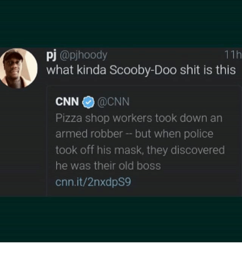 cnn.com, Pizza, and Police: 11h  pj @pjhoody  what kinda Scooby-Doo shit is this  CNN@CNN  Pizza shop workers took down an  armed robber - but when police  took off his mask, they discovered  he was their old boss  cnn.it/2nxdpS9