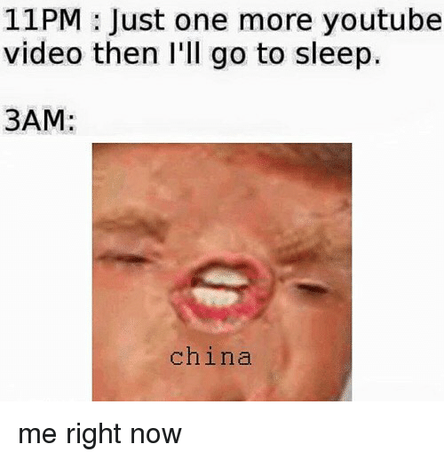 Video: 11PM : Just one more youtube  video then I'll go to sleep  3AM:  china me right now