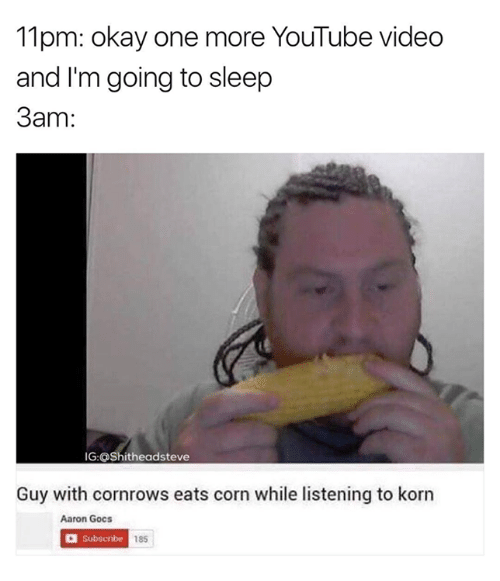 Go to Sleep, Memes, and Youtube Videos: 11pm: okay one more YouTube video  and I'm going to sleep  3am  IG:OShitheadsteve  Guy with cornrows eats corn while listening to korn  Aaron Gocs  Subscribe  185