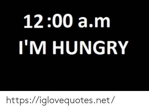 im hungry: 12:00 a.m  I'M HUNGRY https://iglovequotes.net/