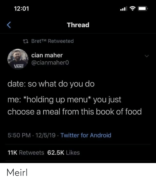 do me: 12:01  Thread  23 BretTM Retweeted  cian maher  @cianmahero  VANS  date: so what do you do  me: *holding up menu* you just  choose a meal from this book of food  5:50 PM 12/5/19 · Twitter for Android  11K Retweets 62.5K Likes Meirl