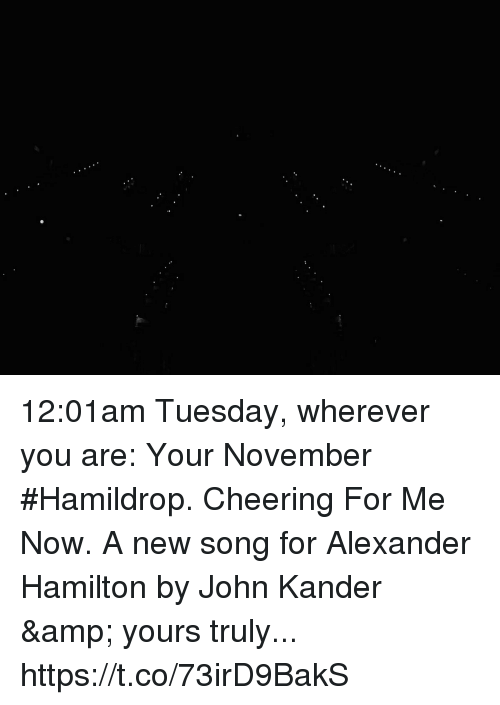 Alexander Hamilton: 12:01am Tuesday, wherever you are: Your November #Hamildrop. Cheering For Me Now. A new song for Alexander Hamilton by John Kander & yours truly... https://t.co/73irD9BakS