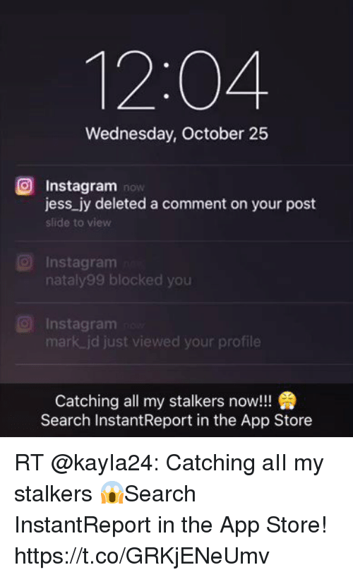 Instagram, Memes, and App Store: 12:04  Wednesday, October 25  Instagram now  jess jy deleted a comment on your post  slide to view  O Instagram  nataly99 blocked you  O Instagram  mark jd just viewed your profile  Catching all my stalkers now!!!  Search InstantReport in the App Store RT @kayIa24: Catching aII my stalkers 😱Search InstantReport in the App Store! https://t.co/GRKjENeUmv