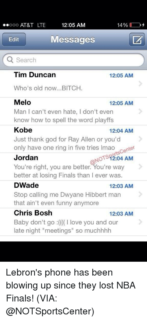 """Tim Duncan: 12:05 AM  ooooo AT&T LTE  14%  Messages  Edit  Search  Tim Duncan  12:05 AM  Who's old now...BITCH.  Melo  12:05 AM  Man l can't even hate, don't even  know how to spell the word playffs  Kobe  12:04 AM  Just thank god for Ray Allen or you'd  only have one ring in five tries lmao  center  OTST2:04 AM  Jordan  You're right, you are better. You're way  better at losing Finals than l ever was.  DWade  12:03 AM  Stop calling me Dwyane Hibbert man  that ain't even funny anymore  Chris Bosh  12:03 AM  Baby don't go :((((I love you and our  late night """"meetings"""" so muchhhh Lebron's phone has been blowing up since they lost NBA Finals! (VIA: @NOTSportsCenter)"""