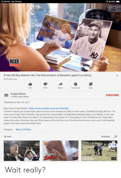 pawn stars: 12:05 PM Sat 30 Nov  93%  Dedes  KRP  INSIDE  edition  8-Year-Old Boy Believes He's The Reincarnation of Baseball Legend Lou Gehrig  8,375,258 views  Share  Download  Save  51K  9.3K  Inside Edition  INSIDE  SUBSCRIBE  EDITION  6.85M subscribers  Published on Mar 29, 2017  More from Inside Edition: https://www.youtube.com/user/cbstvdin...  Christian Haupt just turned eight years-old and some people say they've never seen a baseball prodigy like him. His  mom even thinks little Christian may just be the reincarnation of legendary baseball player Lou Gehrig. In her new  book The Boy Who Knew Too Much: An Astounding True Story Of A Young Boy's Past Life Memories, Cathy Byrd  writes that when Christian was just three years-old he told her out of the blue that he was once was 'a tall baseball  player' who had a feud with Babe Ruth.  Category  News& Politics  Autoplay  Up next  HISTORY  PAWN  Stars  INSIDE  HOW TO  SURVIVE  1:44  5:12  1:55 Wait really?