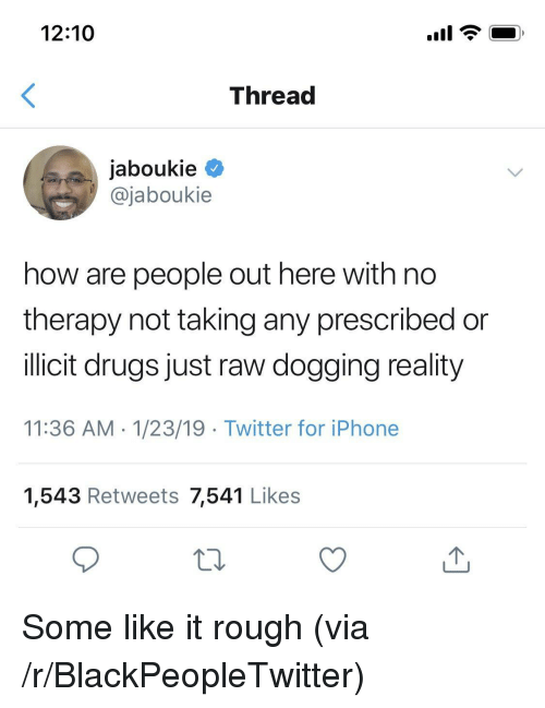 dogging: 12:10  Threa  jaboukie  @jaboukie  how are people out here with no  therapy not taking any prescribed or  llicit drugs just raw dogging reality  11:36 AM 1/23/19 Twitter for iPhone  1,543 Retweets 7,541 Likes Some like it rough (via /r/BlackPeopleTwitter)