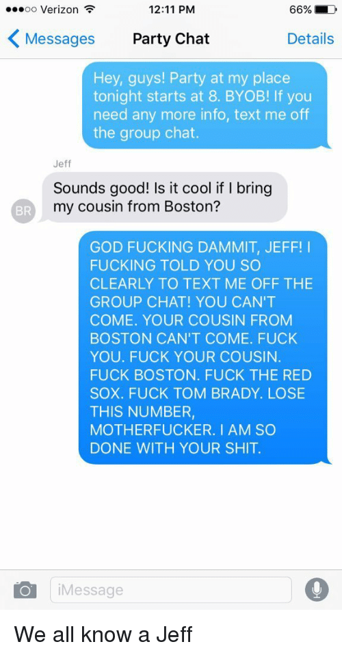 brady: 12:11 PM  ...oo Verizon  66% LD  K Messages  Party Chat  Details  Hey, guys! Party at my place  tonight starts at 8. BYOB! lf you  need any more info, text me off  the group chat.  Jeff  Sounds good! Is it cool if I bring  my cousin from Boston?  BR  GOD FUCKING DAMMIT, JEFF  FUCKING TOLD YOU SO  CLEARLY TO TEXT ME OFF THE  GROUP CHAT! YOU CAN'T  COME. YOUR COUSIN FROM  BOSTON CAN'T COME. FUCK  YOU. FUCK YOUR COUSIN.  FUCK BOSTON. FUCK THE RED  SOX. FUCK TOM BRADY. LOSE  THIS NUMBER,  MOTHERFUCKER. I AM SO  DONE WITH YOUR SHIT.  O i Message We all know a Jeff