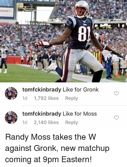 Gronked: 12  12  tomfckinbrady Like for Gronk  1d  1,792 likes  Reply  tomfckinbrady Like for Moss  Md 2.140 likes  Reply Randy Moss takes the W against Gronk, new matchup coming at 9pm Eastern!
