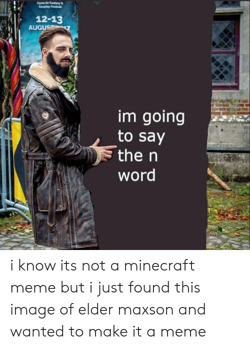 Elder Maxson: 12-13  AUGU  im going  to say  the n  word i know its not a minecraft meme but i just found this image of elder maxson and wanted to make it a meme