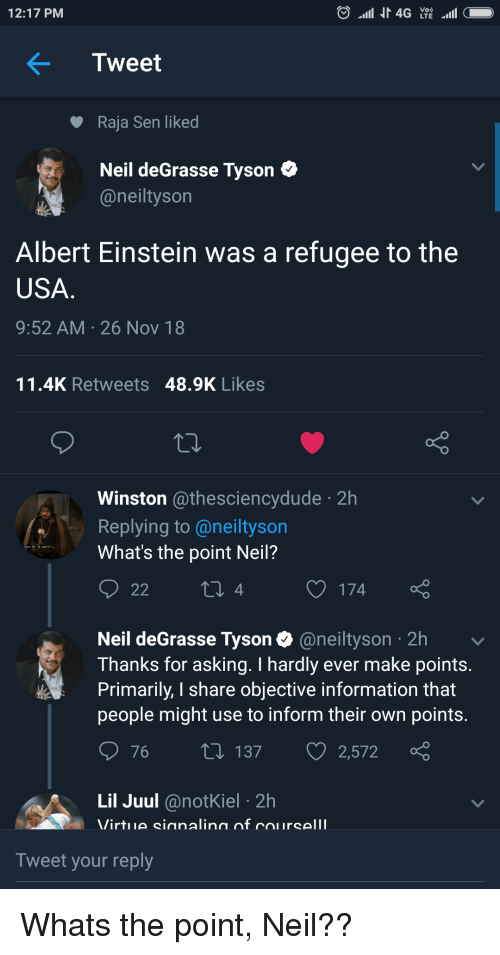 Neil deGrasse Tyson: 12:17 PM  Tweet  Raja Sen liked  Neil deGrasse Tyson C  @neiltyson  Albert Einstein was a refugee to the  USA  9:52 AM 26 Nov 18  11.4K Retweets 48.9K Likes  Winston @thesciencydude 2h  Replying to @neiltyson  What's the point Neil?  4  O 174  Neil deGrasse Tyson @neiltyson 2h  Thanks for asking. I hardly ever make points  Primarily, I share objective information that  people might use to inform their own points  76 t 137 2,572  Lil Juul @notKiel 2h  Tweet your reply Whats the point, Neil??