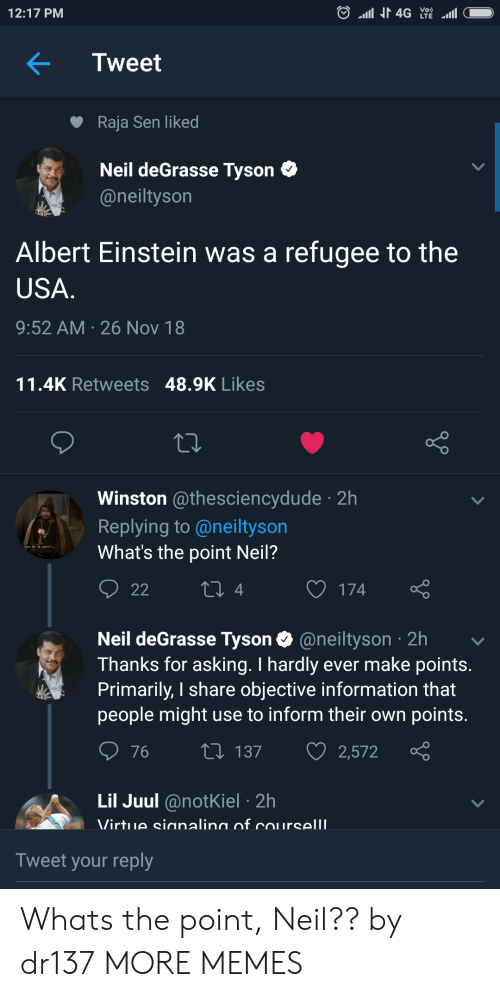 Neil deGrasse Tyson: 12:17 PM  Tweet  Raja Sen liked  Neil deGrasse Tyson C  @neiltyson  Albert Einstein was a refugee to the  USA  9:52 AM 26 Nov 18  11.4K Retweets 48.9K Likes  Winston @thesciencydude 2h  Replying to @neiltyson  What's the point Neil?  4  O 174  Neil deGrasse Tyson @neiltyson 2h  Thanks for asking. I hardly ever make points  Primarily, I share objective information that  people might use to inform their own points  76 t 137 2,572  Lil Juul @notKiel 2h  Tweet your reply Whats the point, Neil?? by dr137 MORE MEMES