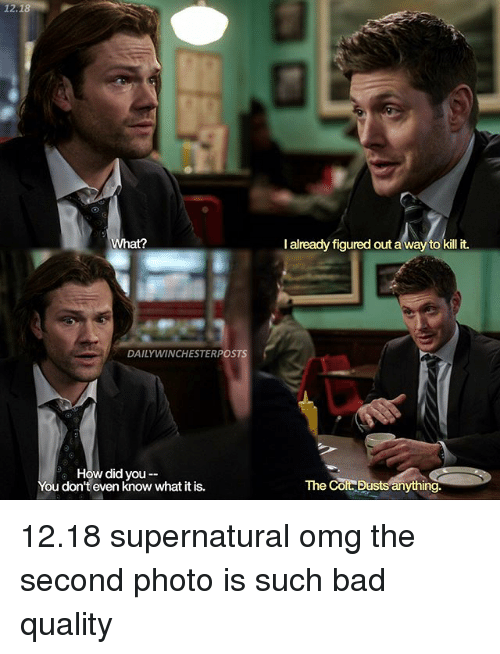 Bad, Memes, and Omg: 12.18  DAILY WINCHESTERPOSTS  How did you  You don't even know what it is.  I already figured out a way to kill it.  The  CORRE ests anything 12.18 supernatural omg the second photo is such bad quality