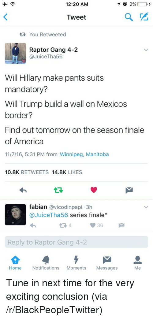 Trump Build A Wall: 12:20 AM  Tweet  You Retweeted  Raptor Gang 4-2  @JuiceTha56  Will Hillary make pants suits  mandatory?  Will Trump build a wall on Mexicos  border?  Find out tomorrow on the season finale  of America  11/7/16, 5:31 PM from Winnipeg, Manitoba  10.8K RETWEETS 14.8K LIKES  fabian @vicodinpapi -3h  @JuiceTha56 series finale*  36  Reply to Raptor Gang 4-2  Home  Notifications Moments Messages  Me <p>Tune in next time for the very exciting conclusion (via /r/BlackPeopleTwitter)</p>