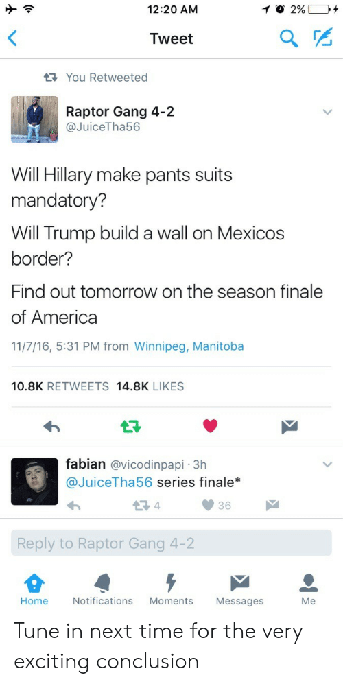 Trump Build A Wall: 12:20 AM  Tweet  You Retweeted  Raptor Gang 4-2  @JuiceTha56  Will Hillary make pants suits  mandatory?  Will Trump build a wall on Mexicos  border?  Find out tomorrow on the season finale  of America  11/7/16, 5:31 PM from Winnipeg, Manitoba  10.8K RETWEETS 14.8K LIKES  fabian @vicodinpapi -3h  @JuiceTha56 series finale*  36  Reply to Raptor Gang 4-2  Home  Notifications Moments Messages  Me Tune in next time for the very exciting conclusion