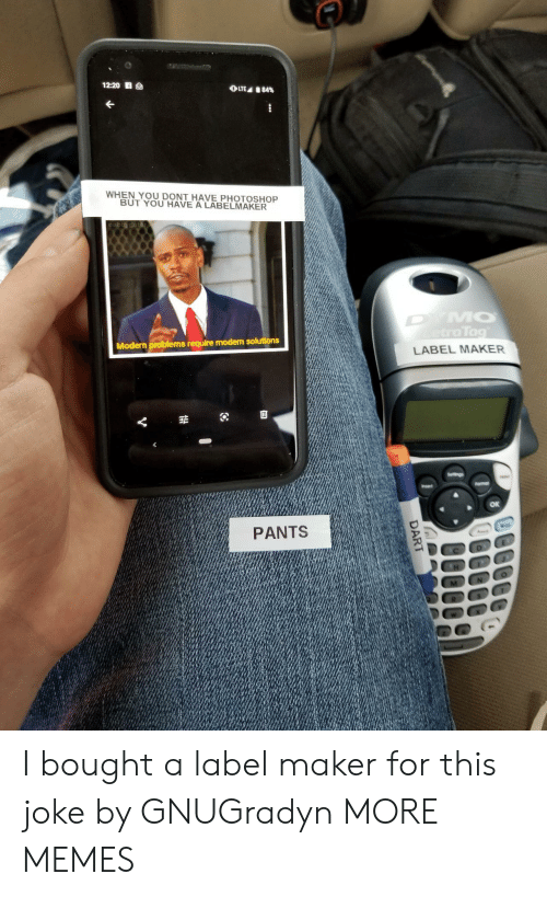 maker: 12:20 S  OLTE 84%  WHEN YOU DONT HAVE PHOTOSHOP  BUT YOU HAVE A LABELMAKER  DYMO  etraTag  Modern problems require modern solutions  LABEL MAKER  Seltings  Fomar  Insert  PANTS  DART I bought a label maker for this joke by GNUGradyn MORE MEMES