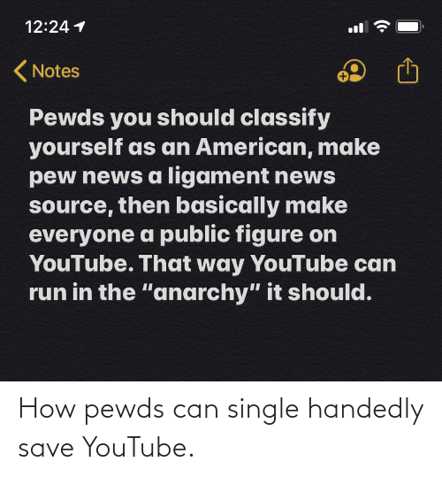 """ligament: 12:24 1  ll  ( Notes  Pewds you should classify  yourself as an American, make  pew news a ligament news  source, then basically make  everyone a public figure on  YouTube. That way YouTube can  run in the """"anarchy"""" it should. How pewds can single handedly save YouTube."""