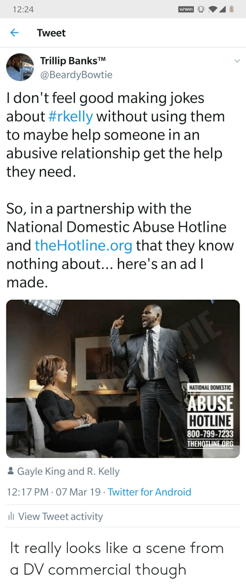 Gayle King: 12:24  Vo Wifi  Tweet  Trillip Banks  @BeardyBowtie  I don't feel good making jokes  about #rkelly without using them  to maybe help someone in an  abusive relationship get the help  they need  So, in a partnership with the  National Domestic Abuse Hotline  and theHotline.org that they know  nothing about... here's an ad l  made  NATIONAL DOMESTIC  ABUSE  HOTLINE  800-799-7233  THEHOTLINE ORG  Gayle King and R. Kelly  12:17 PM 07 Mar 19 Twitter for Android  View Tweet activity It really looks like a scene from a DV commercial though