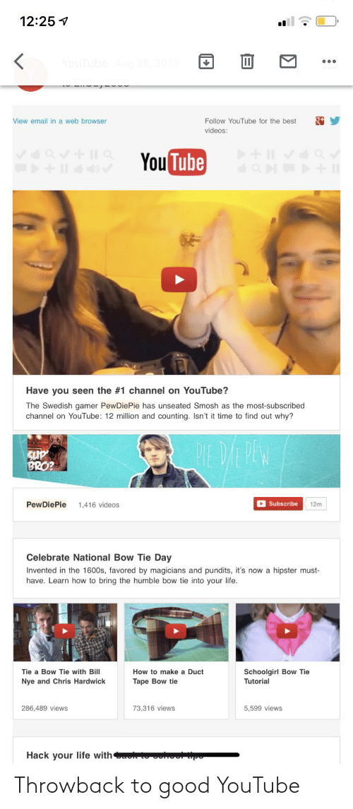 pundits: 12:25 7  YouTube Aug  View email in a web browser  Follow YouTube for the best  videos:  You Tube  + Il  Have you seen the #1 channel on YouTube?  The Swedish gamer PewDiePie has unseated Smosh as the most-subscribed  channel on YouTube: 12 million and counting.. Isn't it time to find out why?  PEDE PEW  BRO?  D Subscribe  PewDiePie  1,416 videos  12m  Celebrate National Bow Tie Day  Invented in the 1600s, favored by magicians and pundits, it's now a hipster must-  have. Learn how to bring the humble bow tie into your life.  Tie a Bow Tie with Bill  Schoolgirl Bow Tie  How to make a Duct  Nye and Chris Hardwick  Tape Bow tie  Tutorial  286,489 views  73,316 views  5,599 views  Hack your life with  RU GUNGU upo Throwback to good YouTube