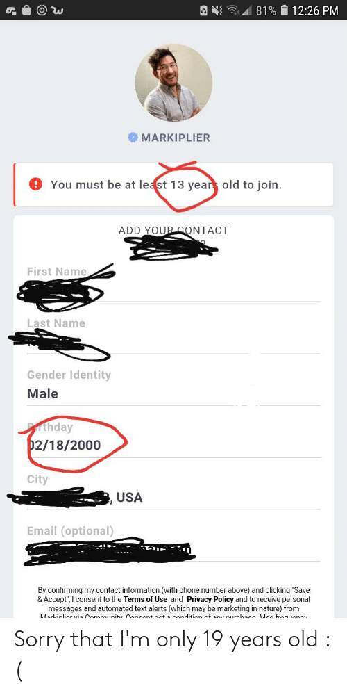 """msa: 12:26 PM  MARKIPLIER  9 You must be at least 13 years old to join.  ADD YOUR CONTACT  First Name  Last Name  Gender Identity  Male  thday  02/18/2000  City  USA  Email (optional)  By confirming my contact information (with phone number above) and clicking """"Save  & Accept"""", I consent to the Terms of Use and Privacy Policy and to receive personal  messages and automated text alerts (which may be marketing in nature) from  Markinlior via Conmmunity Consent not a condition of any purchase Msa froguoncy Sorry that I'm only 19 years old :("""