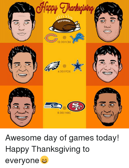 NFL: 12:30 CBS  4:30 FOX  8:30a NBC Awesome day of games today! Happy Thanksgiving to everyone😄