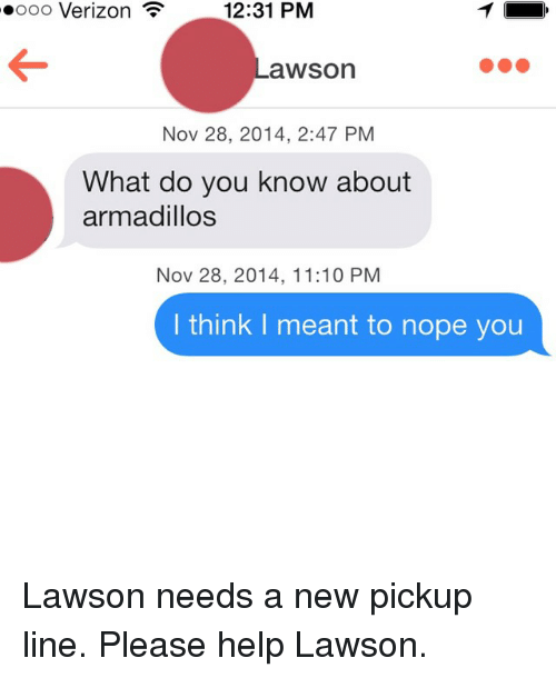 lawson: 12:31 PM  Verizon  F  oooo aWSOn  Nov 28, 2014, 2:47 PM  What do you know about  armadillos  Nov 28, 2014, 11:10 PM  I think meant to nope you Lawson needs a new pickup line. Please help Lawson.