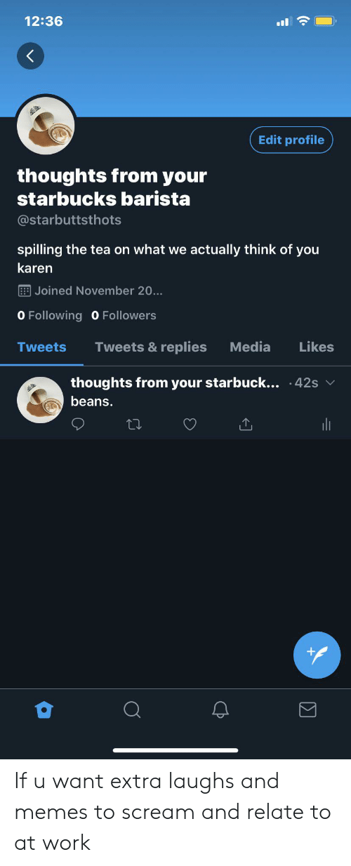 Starbucks Barista: 12:36  Edit profile  thoughts from your  starbucks barista  @starbuttsthots  spilling the tea on what we actually think of you  karen  Joined November 20...  O Following 0 Followers  Tweets &replies  Media  Likes  Tweets  thoughts from your starbuck... .42s  beans.  (.  Σ If u want extra laughs and memes to scream and relate to at work