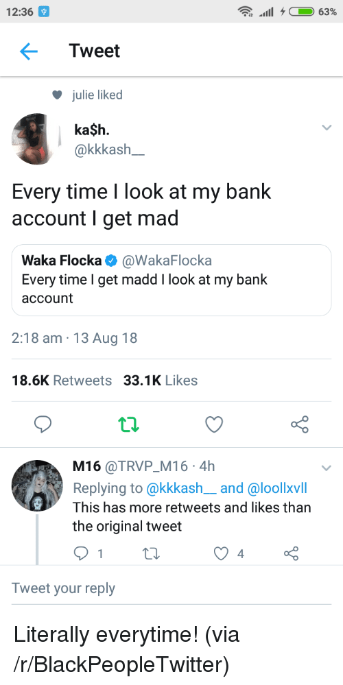 Waka Flocka: 12:36  Tweet  julie liked  ka$h.  akkkash  Every time I look at my bank  account I get mad  Waka Flocka @WakaFlocka  Every time I get madd I look at my bank  account  2:18 am 13 Aug 18  18.6K Retweets 33.1K Likes  t.2.  M16 @TRVP M16 4h  Replying to @kkkash__and @loollxvill  This has more retweets and likes than  the original tweet  Tweet your reply Literally everytime! (via /r/BlackPeopleTwitter)