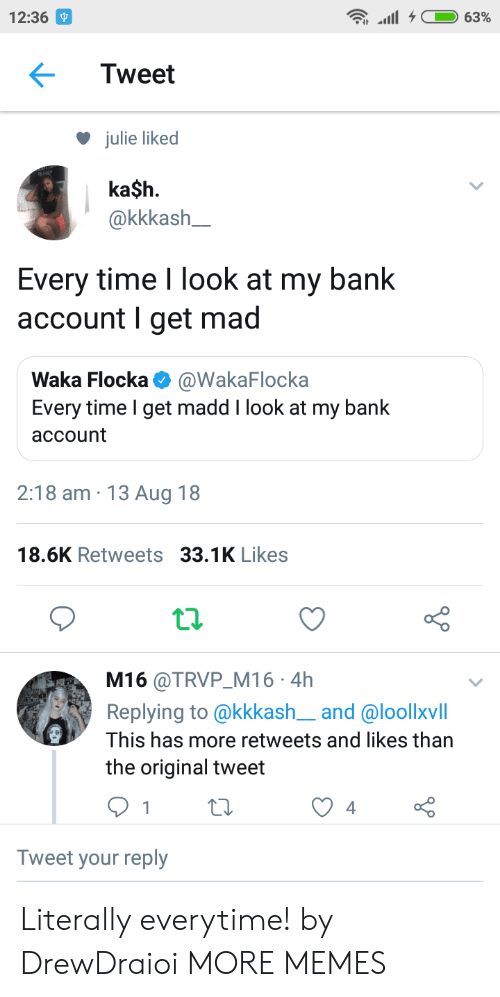 Waka Flocka: 12:36  Tweet  julie liked  ka$h.  akkkash  Every time I look at my bank  account I get mad  Waka Flocka @WakaFlocka  Every time I get madd I look at my bank  account  2:18 am 13 Aug 18  18.6K Retweets 33.1K Likes  t.2.  M16 @TRVP M16 4h  Replying to @kkkash__and @loollxvill  This has more retweets and likes than  the original tweet  Tweet your reply Literally everytime! by DrewDraioi MORE MEMES