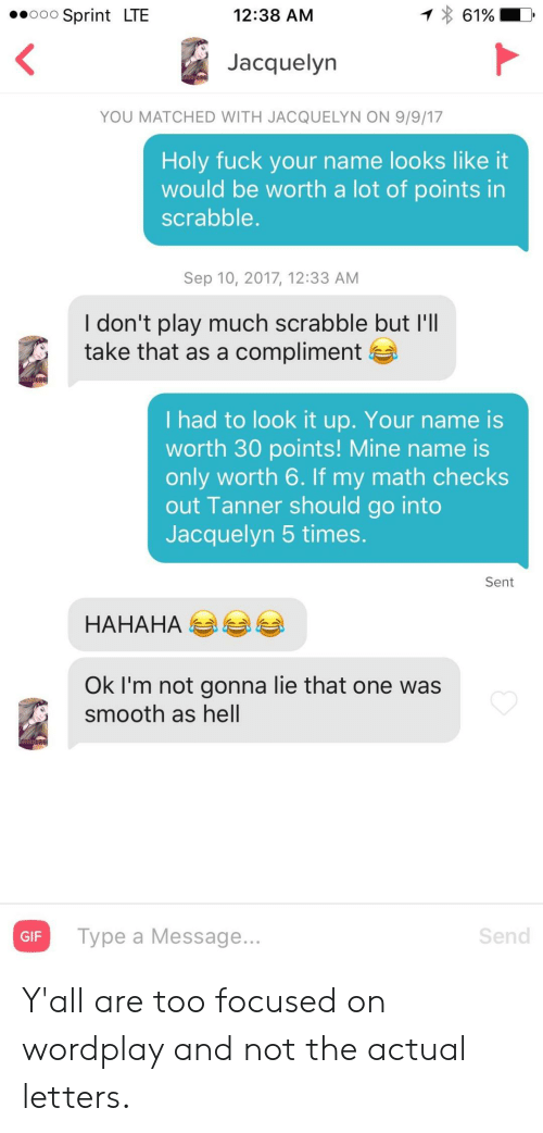 dont-play: 12:38 AM  61%  Sprint LTE  O0O  Jacquelyn  YOU MATCHED WITH JACQUELYN ON 9/9/17  Holy fuck your name looks like it  would be worth a lot of points in  scrabble.  Sep 10, 2017, 12:33 AM  I don't play much scrabble but I'll  take that as a compliment  I had to look it up. Your name is  worth 30 points! Mine name is  only worth 6. If my math checks  out Tanner should go into  Jacquelyn 5 times.  Sent  НАНАНА  Ok I'm not gonna lie that one was  smooth as hell  Send  Type a Message...  GIF Y'all are too focused on wordplay and not the actual letters.