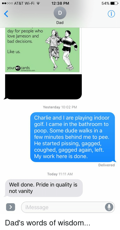 Funny, Pride, and Wi-Fi: 12:38 PM  54% LD  ooo AT&T Wi-Fi  Dad  day for people who  love Jameson and  bad decisions.  Like us.  your  cards  Yesterday 10:02 PM  Charlie and I are playing indoor  golf. came in the bathroom to  poop. Some dude walks in a  few minutes behind me to pee.  He started pissing, gagged,  coughed, gagged again, left  My work here is done.  Delivered  Today 11:11 AM  Well done. Pride in quality is  not vanity  i Message Dad's words of wisdom...