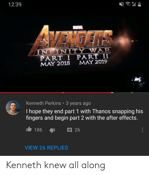 snapping: 12:39  MARVEL  VEMGERS  INFINITY WAR  PART I PART II  MAY 2018  MAY 2019  Kenneth Perkins 3 years ago  I hope they end part 1 with Thanos snapping his  fingers and begin part 2 with the after effects.  I186  26  VIEW 26 REPLIES Kenneth knew all along