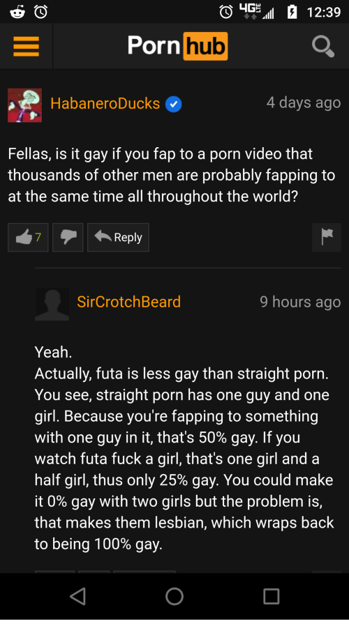 Anaconda, Girls, and Porn Hub: 12:39  Porn  hub  HabaneroDucks  4 days ago  Fellas, is it gay if you fap to a porn video that  thousands of other men are probably fapping to  at the same time all throughout the world?  Reply  SirCrotchBeard  9 hours ago  Yeah  Actually, futa is less gay than straight porn  You see, straight porn has one guy and one  girl. Because you're fapping to something  with one guy in it, that's 50% gay. If you  watch futa fuck a girl, that's one girl and a  half girl, thus only 25% gay, You could make  it 0% gay with two girls but the problem is,  that makes them lesbian, which wraps back  to being 100% gay