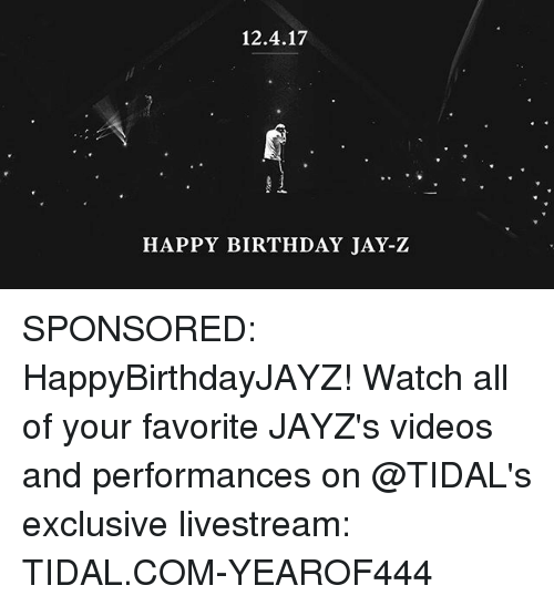 Birthday, Jay, and Jay Z: 12.4.17  HAPPY BIRTHDAY JAY-Z SPONSORED: HappyBirthdayJAYZ! Watch all of your favorite JAYZ's videos and performances on @TIDAL's exclusive livestream: TIDAL.COM-YEAROF444